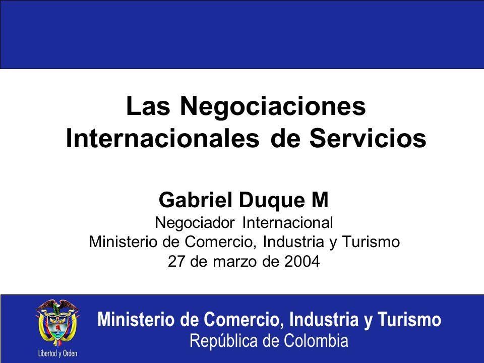Ministerio de Comercio, Industria y Turismo República de Colombia Las Negociaciones Internacionales de Servicios Gabriel Duque M Negociador Internacional Ministerio de Comercio, Industria y Turismo 27 de marzo de 2004