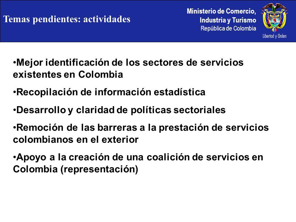 Ministerio de Comercio, Industria y Turismo República de Colombia Temas pendientes: actividades Mejor identificación de los sectores de servicios existentes en Colombia Recopilación de información estadística Desarrollo y claridad de políticas sectoriales Remoción de las barreras a la prestación de servicios colombianos en el exterior Apoyo a la creación de una coalición de servicios en Colombia (representación)