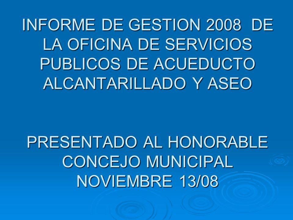 INFORME DE GESTION 2008 DE LA OFICINA DE SERVICIOS PUBLICOS DE ACUEDUCTO ALCANTARILLADO Y ASEO PRESENTADO AL HONORABLE CONCEJO MUNICIPAL NOVIEMBRE 13/
