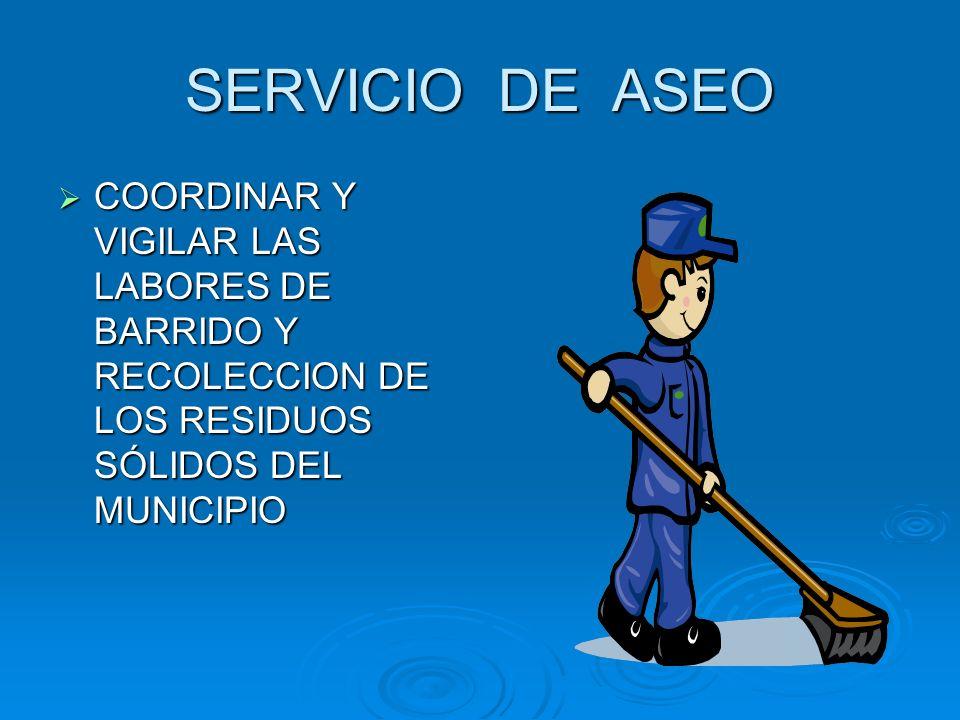 SERVICIO DE ASEO COORDINAR Y VIGILAR LAS LABORES DE BARRIDO Y RECOLECCION DE LOS RESIDUOS SÓLIDOS DEL MUNICIPIO COORDINAR Y VIGILAR LAS LABORES DE BAR