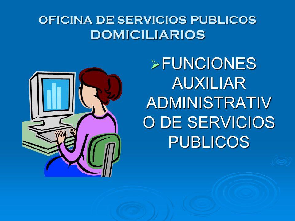 OFICINA DE SERVICIOS PUBLICOS DOMICILIARIOS FUNCIONES AUXILIAR ADMINISTRATIV O DE SERVICIOS PUBLICOS FUNCIONES AUXILIAR ADMINISTRATIV O DE SERVICIOS P