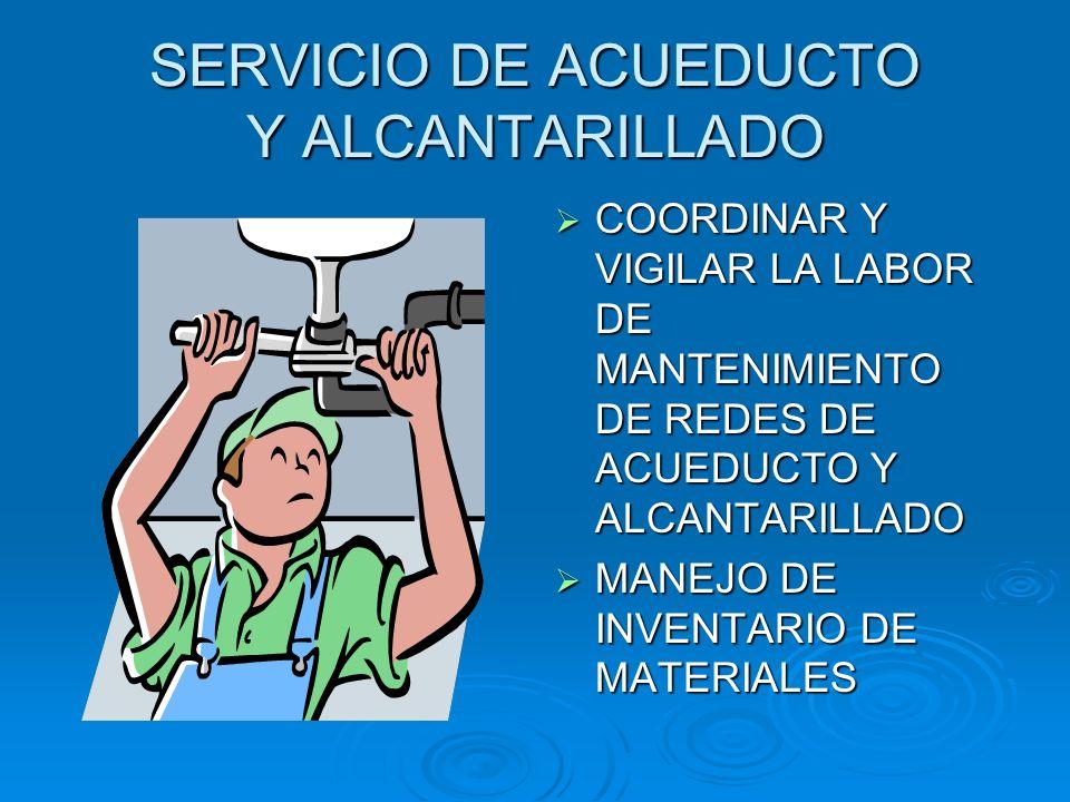 SERVICIO DE ACUEDUCTO Y ALCANTARILLADO COORDINAR Y VIGILAR LA LABOR DE MANTENIMIENTO DE REDES DE ACUEDUCTO Y ALCANTARILLADO COORDINAR Y VIGILAR LA LAB