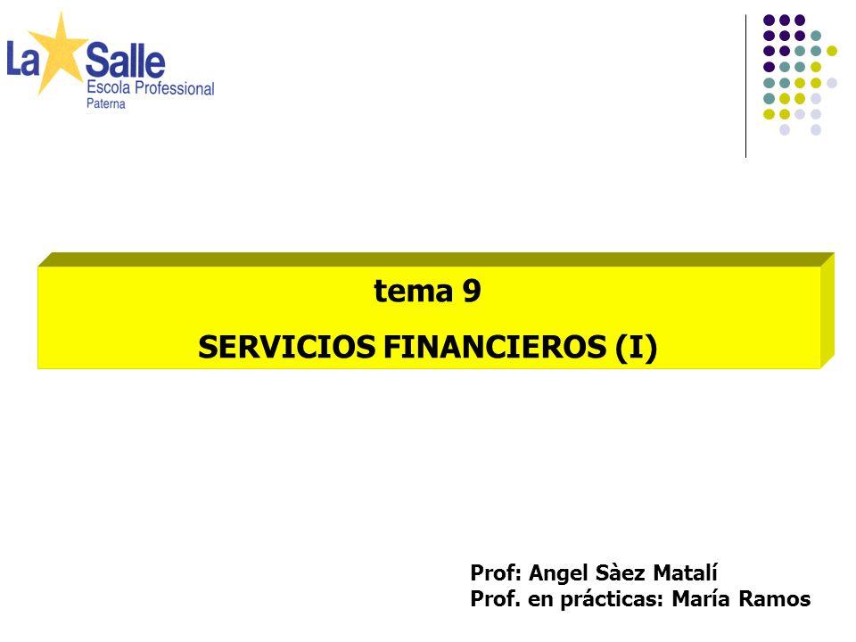 tema 9 SERVICIOS FINANCIEROS (I) Prof: Angel Sàez Matalí Prof. en prácticas: María Ramos