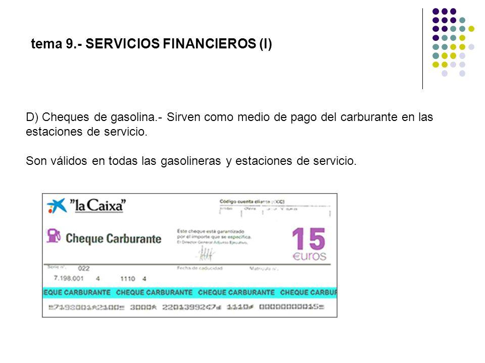 tema 9.- SERVICIOS FINANCIEROS (I) D) Cheques de gasolina.- Sirven como medio de pago del carburante en las estaciones de servicio. Son válidos en tod
