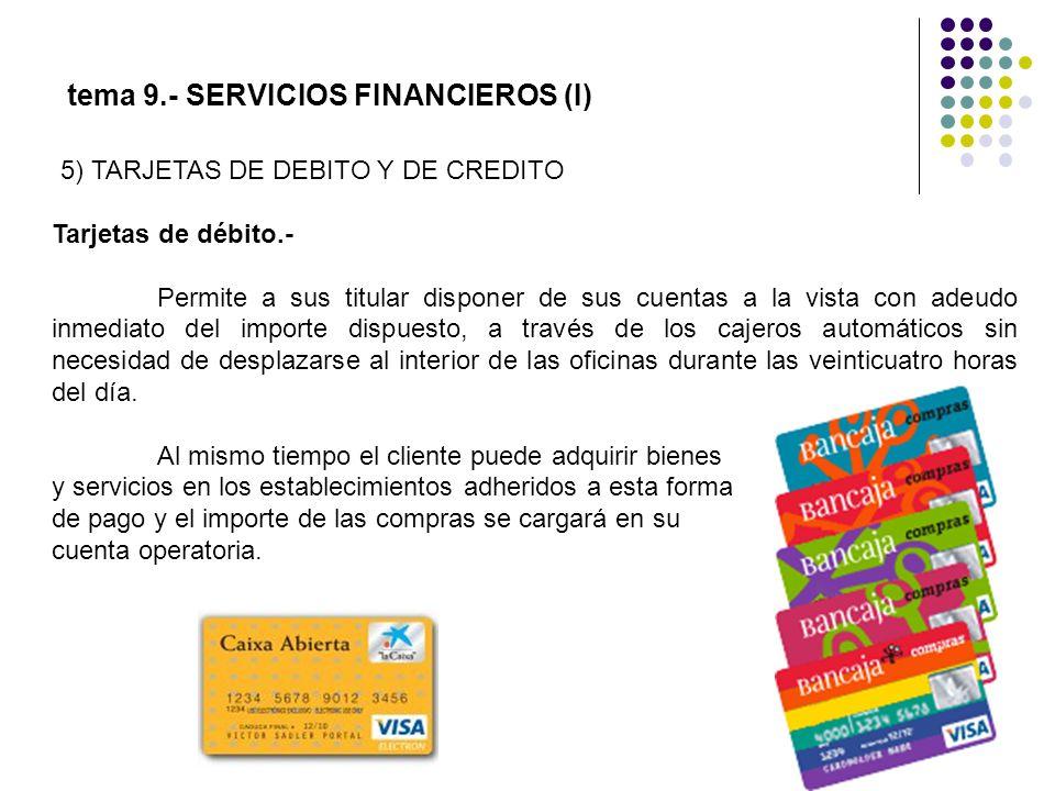 tema 9.- SERVICIOS FINANCIEROS (I) Tarjetas de débito.- Permite a sus titular disponer de sus cuentas a la vista con adeudo inmediato del importe disp