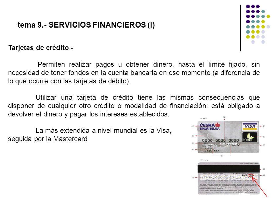 tema 9.- SERVICIOS FINANCIEROS (I) Tarjetas de crédito.- Permiten realizar pagos u obtener dinero, hasta el límite fijado, sin necesidad de tener fond