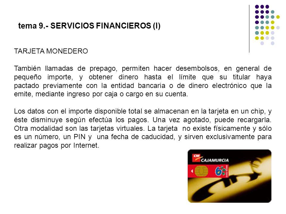 tema 9.- SERVICIOS FINANCIEROS (I) TARJETA MONEDERO También llamadas de prepago, permiten hacer desembolsos, en general de pequeño importe, y obtener