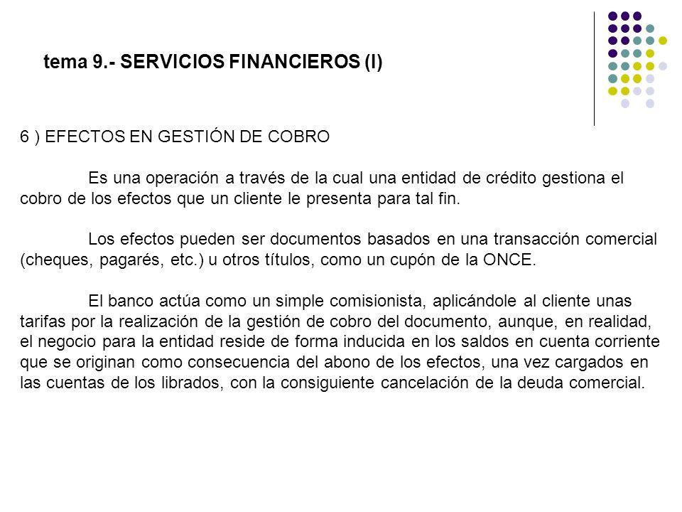 tema 9.- SERVICIOS FINANCIEROS (I) 6 ) EFECTOS EN GESTIÓN DE COBRO Es una operación a través de la cual una entidad de crédito gestiona el cobro de lo