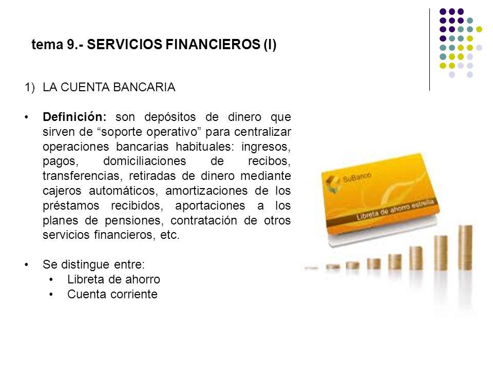 tema 9.- SERVICIOS FINANCIEROS (I) 1)LA CUENTA BANCARIA Definición: son depósitos de dinero que sirven de soporte operativo para centralizar operacion