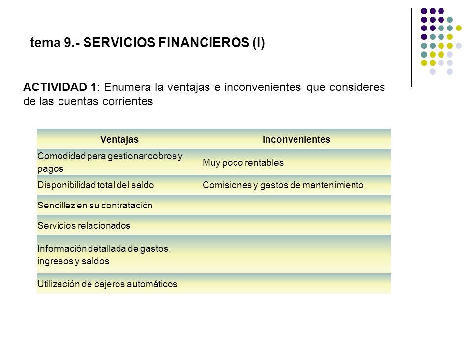 tema 9.- SERVICIOS FINANCIEROS (I) ACTIVIDAD 1: Enumera la ventajas e inconvenientes que consideres de las cuentas corrientes VentajasInconvenientes C