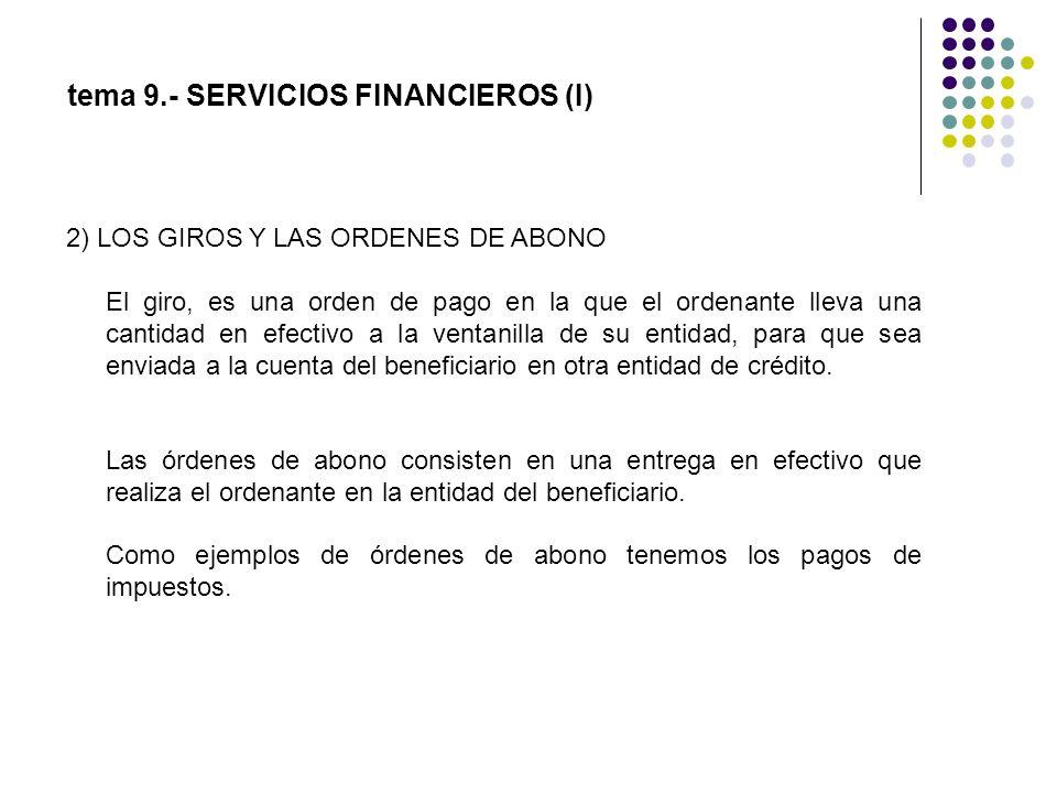tema 9.- SERVICIOS FINANCIEROS (I) 2) LOS GIROS Y LAS ORDENES DE ABONO El giro, es una orden de pago en la que el ordenante lleva una cantidad en efec