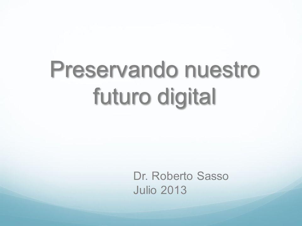 Preservando nuestro futuro digital Dr. Roberto Sasso Julio 2013