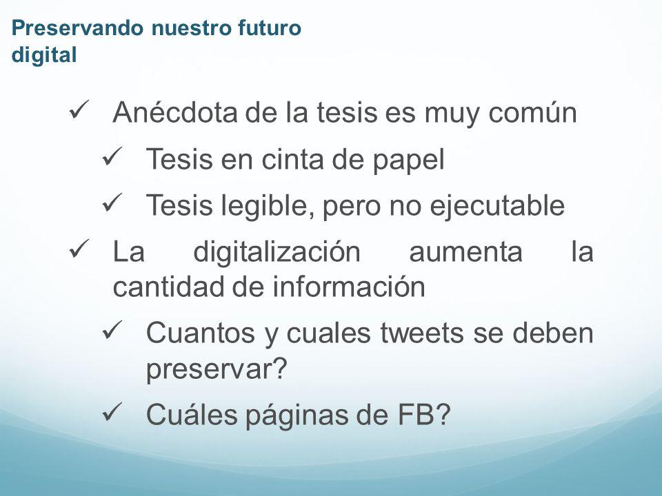 Preservando nuestro futuro digital Anécdota de la tesis es muy común Tesis en cinta de papel Tesis legible, pero no ejecutable La digitalización aumenta la cantidad de información Cuantos y cuales tweets se deben preservar.