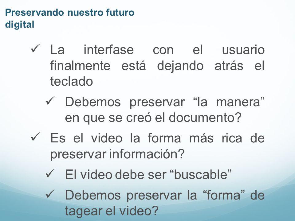 Preservando nuestro futuro digital La interfase con el usuario finalmente está dejando atrás el teclado Debemos preservar la manera en que se creó el documento.