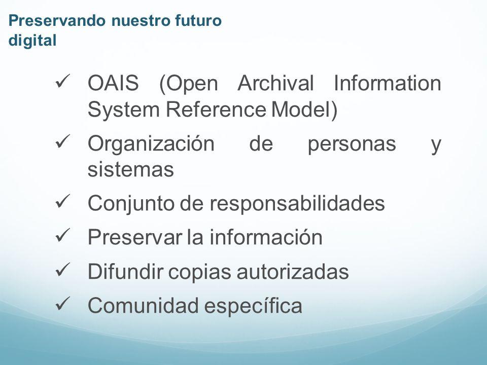 OAIS (Open Archival Information System Reference Model) Organización de personas y sistemas Conjunto de responsabilidades Preservar la información Difundir copias autorizadas Comunidad específica Preservando nuestro futuro digital