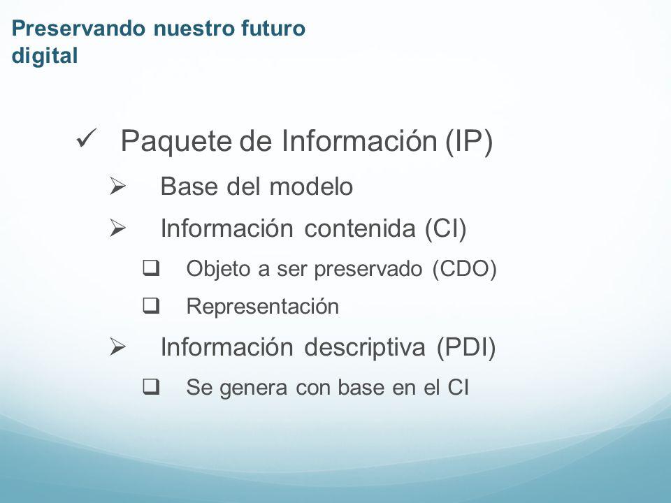 Paquete de Información (IP) Base del modelo Información contenida (CI) Objeto a ser preservado (CDO) Representación Información descriptiva (PDI) Se genera con base en el CI Preservando nuestro futuro digital