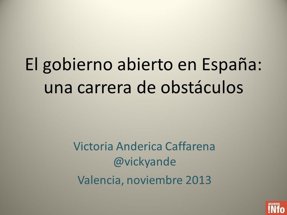 El gobierno abierto en España: una carrera de obstáculos Victoria Anderica Caffarena @vickyande Valencia, noviembre 2013
