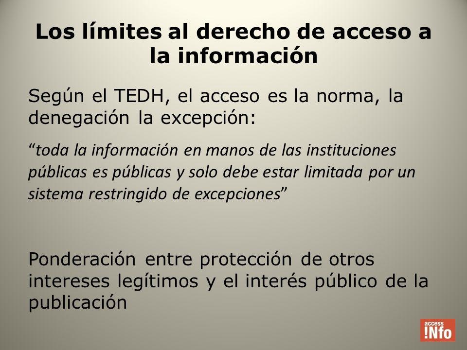 Los límites al derecho de acceso a la información Según el TEDH, el acceso es la norma, la denegación la excepción: toda la información en manos de las instituciones públicas es públicas y solo debe estar limitada por un sistema restringido de excepciones Ponderación entre protección de otros intereses legítimos y el interés público de la publicación