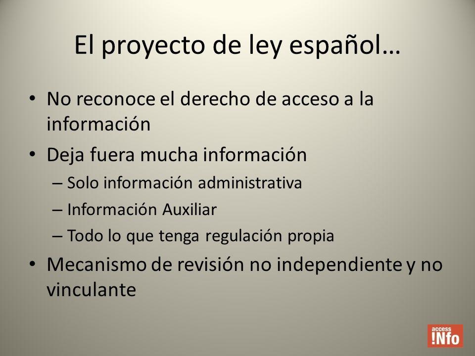 El proyecto de ley español… No reconoce el derecho de acceso a la información Deja fuera mucha información – Solo información administrativa – Información Auxiliar – Todo lo que tenga regulación propia Mecanismo de revisión no independiente y no vinculante