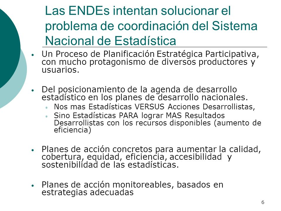 6 Las ENDEs intentan solucionar el problema de coordinación del Sistema Nacional de Estadística Un Proceso de Planificación Estratégica Participativa, con mucho protagonismo de diversos productores y usuarios.