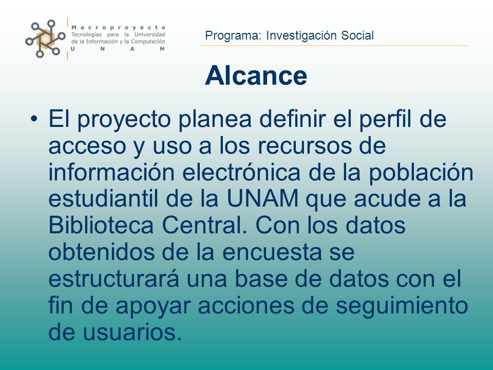 Programa: Investigación Social Alcance El proyecto planea definir el perfil de acceso y uso a los recursos de información electrónica de la población