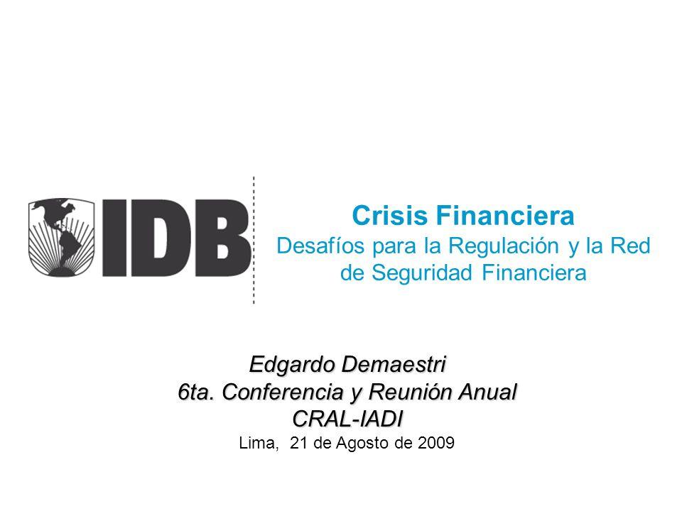 Crisis Financiera Desafíos para la Regulación y la Red de Seguridad Financiera Edgardo Demaestri 6ta. Conferencia y Reunión Anual CRAL-IADI Lima, 21 d