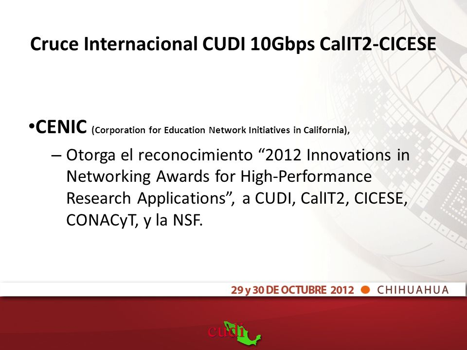 Cruce Internacional CUDI 10Gbps CalIT2-CICESE CENIC (Corporation for Education Network Initiatives in California), – Otorga el reconocimiento 2012 Innovations in Networking Awards for High-Performance Research Applications, a CUDI, CalIT2, CICESE, CONACyT, y la NSF.