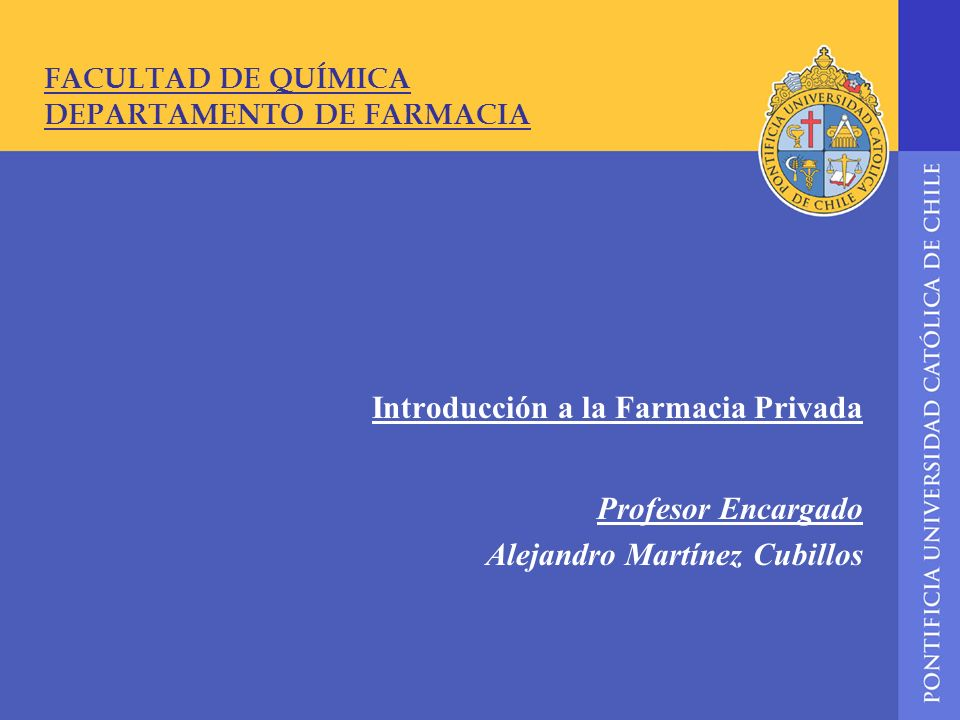 FACULTAD DE QUÍMICA DEPARTAMENTO DE FARMACIA Introducción a la Farmacia Privada Profesor Encargado Alejandro Martínez Cubillos