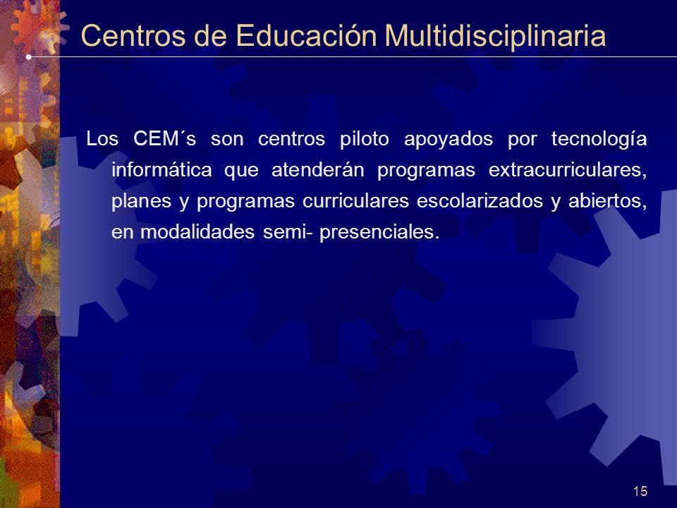 15 Centros de Educación Multidisciplinaria Los CEM´s son centros piloto apoyados por tecnología informática que atenderán programas extracurriculares, planes y programas curriculares escolarizados y abiertos, en modalidades semi- presenciales.
