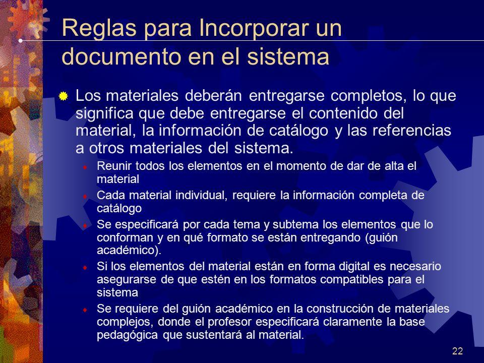 22 Reglas para Incorporar un documento en el sistema Los materiales deberán entregarse completos, lo que significa que debe entregarse el contenido del material, la información de catálogo y las referencias a otros materiales del sistema.