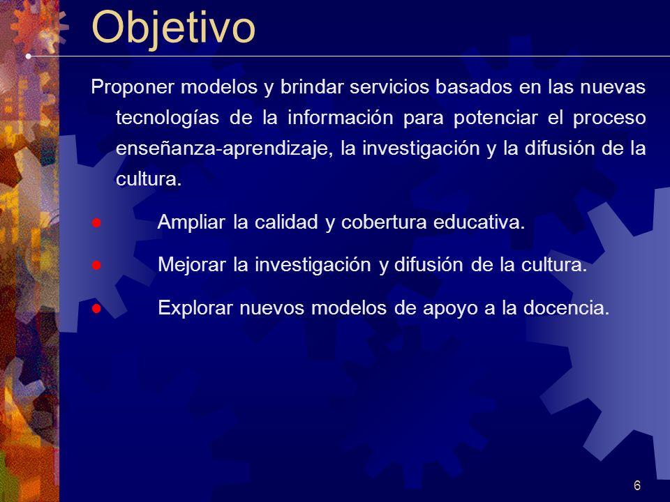 6 Objetivo Proponer modelos y brindar servicios basados en las nuevas tecnologías de la información para potenciar el proceso enseñanza-aprendizaje, la investigación y la difusión de la cultura.