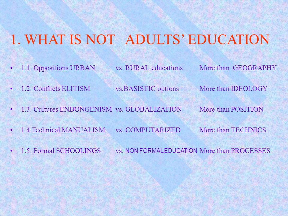 1. WHAT IS NOT ADULTS EDUCATION 1.1. Oppositions URBANvs. RURAL educationsMore than GEOGRAPHY 1.2. Conflicts ELITISMvs.BASISTIC optionsMore than IDEOL