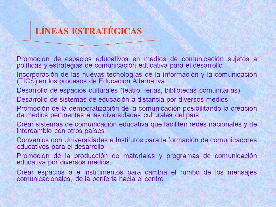 Promoción de espacios educativos en medios de comunicación sujetos a políticas y estrategias de comunicación educativa para el desarrollo Incorporación de las nuevas tecnologías de la información y la comunicación (TICS) en los procesos de Educación Alternativa Desarrollo de espacios culturales (teatro, ferias, bibliotecas comunitarias) Desarrollo de sistemas de educación a distancia por diversos medios Promoción de la democratización de la comunicación posibilitando la creación de medios pertinentes a las diversidades culturales del país Crear sistemas de comunicación educativa que faciliten redes nacionales y de intercambio con otros países Convenios con Universidades e Institutos para la formación de comunicadores educativos para el desarrollo Promoción de la producción de materiales y programas de comunicación educativa por diversos medios.