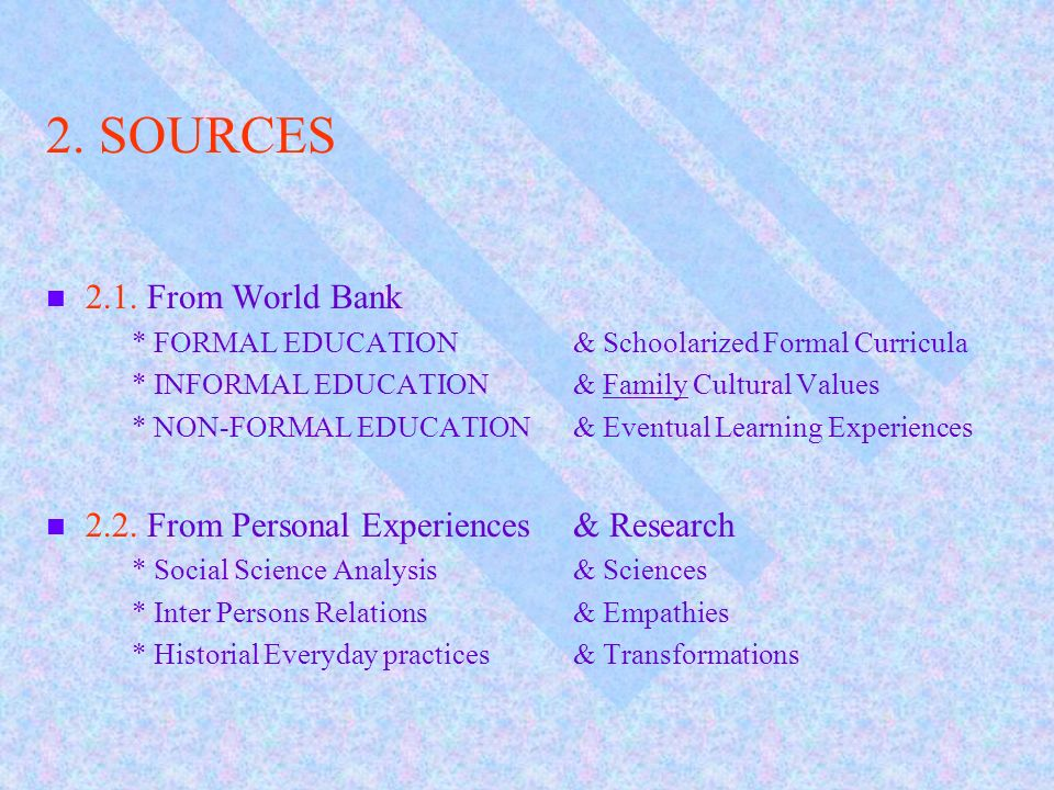 2. SOURCES 2.1. From World Bank * FORMAL EDUCATION& Schoolarized Formal Curricula * INFORMAL EDUCATION& Family Cultural Values * NON-FORMAL EDUCATION&