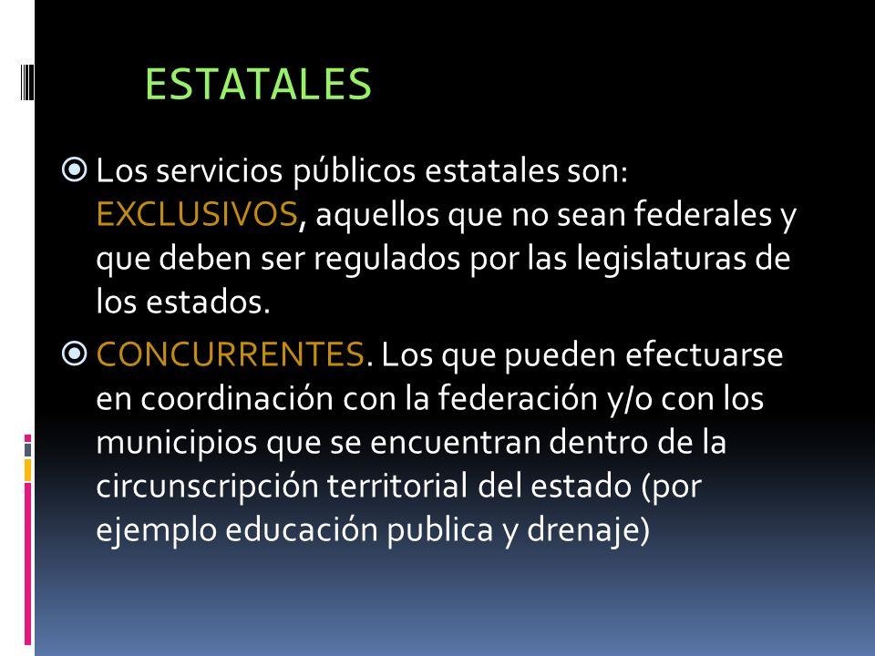 ESTATALES Los servicios públicos estatales son: EXCLUSIVOS, aquellos que no sean federales y que deben ser regulados por las legislaturas de los estad