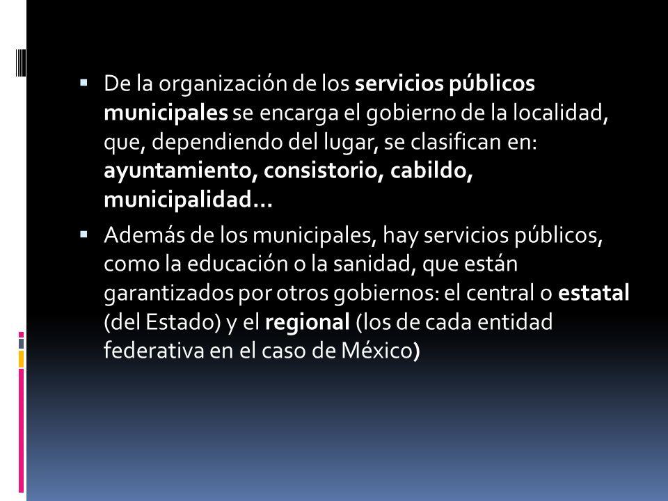 De la organización de los servicios públicos municipales se encarga el gobierno de la localidad, que, dependiendo del lugar, se clasifican en: ayuntam