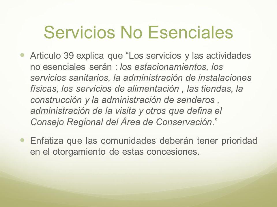Servicios No Esenciales Articulo 39 explica que Los servicios y las actividades no esenciales serán : los estacionamientos, los servicios sanitarios, la administración de instalaciones físicas, los servicios de alimentación, las tiendas, la construcción y la administración de senderos, administración de la visita y otros que defina el Consejo Regional del Área de Conservación.