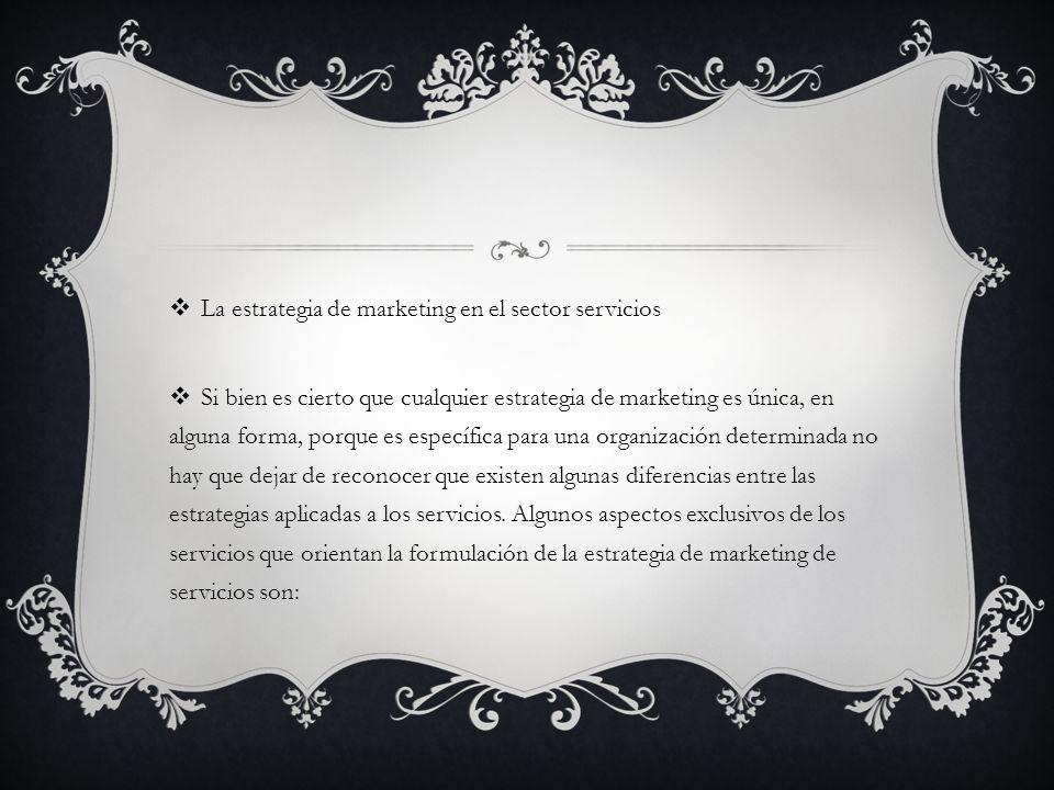 La estrategia de marketing en el sector servicios Si bien es cierto que cualquier estrategia de marketing es única, en alguna forma, porque es específica para una organización determinada no hay que dejar de reconocer que existen algunas diferencias entre las estrategias aplicadas a los servicios.