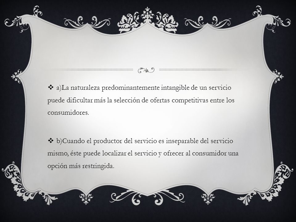 a)La naturaleza predominantemente intangible de un servicio puede dificultar más la selección de ofertas competitivas entre los consumidores. b)Cuando