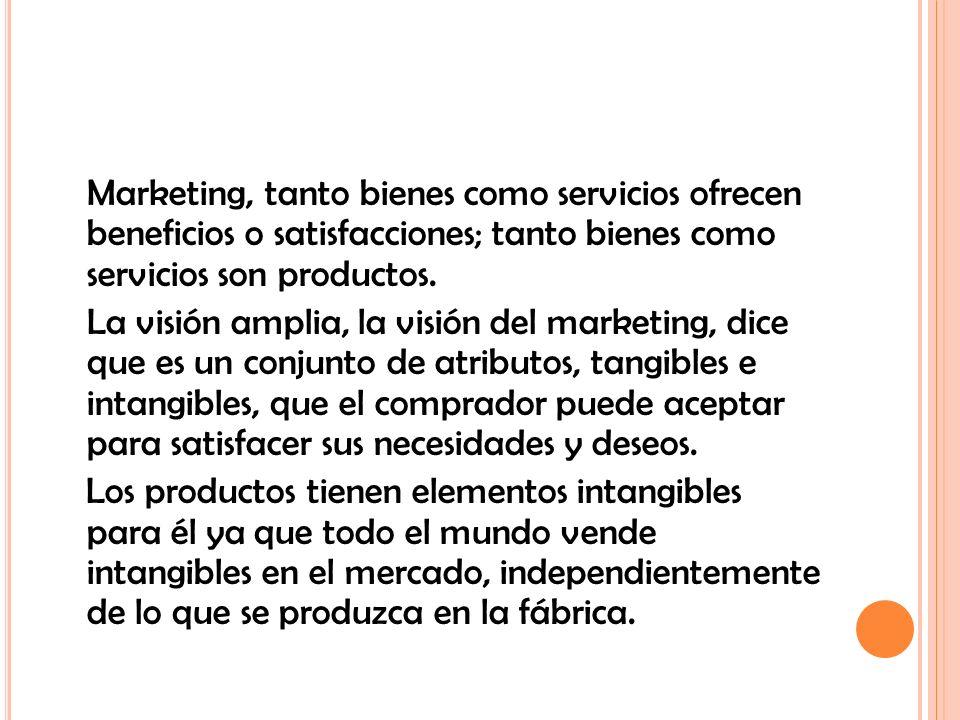 Marketing, tanto bienes como servicios ofrecen beneficios o satisfacciones; tanto bienes como servicios son productos. La visión amplia, la visión del