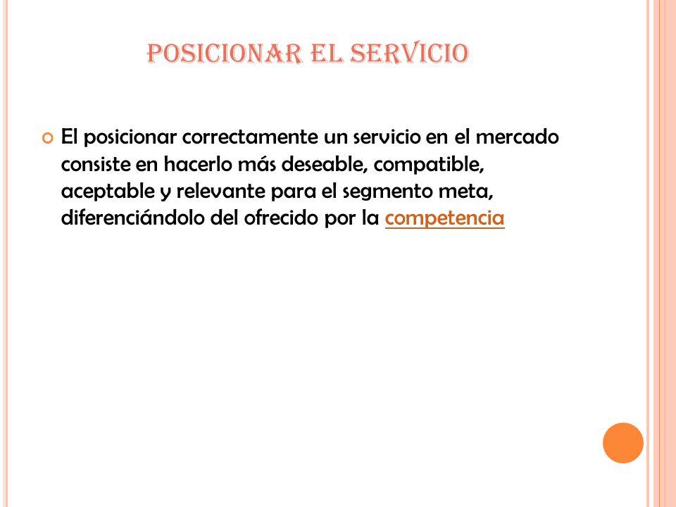 POSICIONAR EL SERVICIO El posicionar correctamente un servicio en el mercado consiste en hacerlo más deseable, compatible, aceptable y relevante para