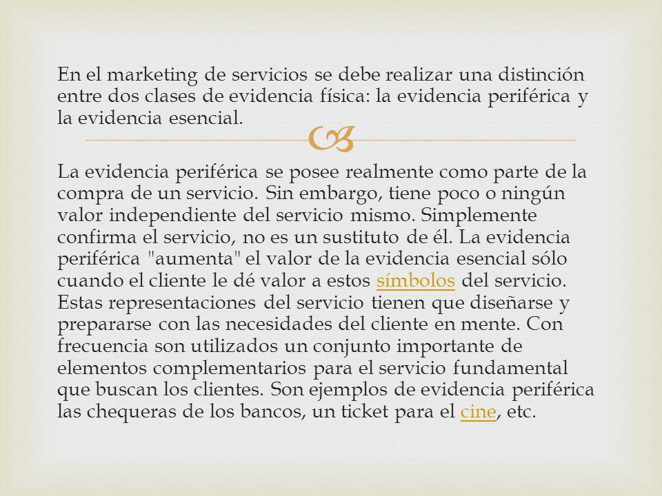 En el marketing de servicios se debe realizar una distinción entre dos clases de evidencia física: la evidencia periférica y la evidencia esencial.