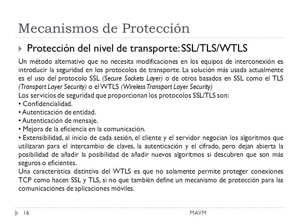 Mecanismos de Protección MAVM16 Protección del nivel de transporte: SSL/TLS/WTLS Un método alternativo que no necesita modificaciones en los equipos de interconexión es introducir la seguridad en los protocolos de transporte.