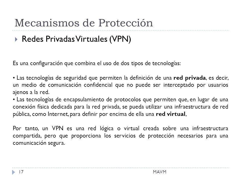 Mecanismos de Protección MAVM17 Redes Privadas Virtuales (VPN) Es una configuración que combina el uso de dos tipos de tecnologías: Las tecnologías de seguridad que permiten la definición de una red privada, es decir, un medio de comunicación confidencial que no puede ser interceptado por usuarios ajenos a la red.