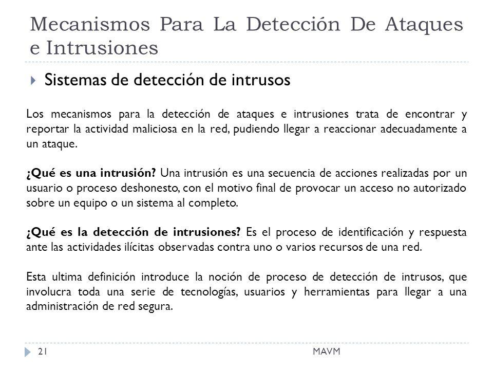 Mecanismos Para La Detección De Ataques e Intrusiones MAVM21 Sistemas de detección de intrusos Los mecanismos para la detección de ataques e intrusiones trata de encontrar y reportar la actividad maliciosa en la red, pudiendo llegar a reaccionar adecuadamente a un ataque.