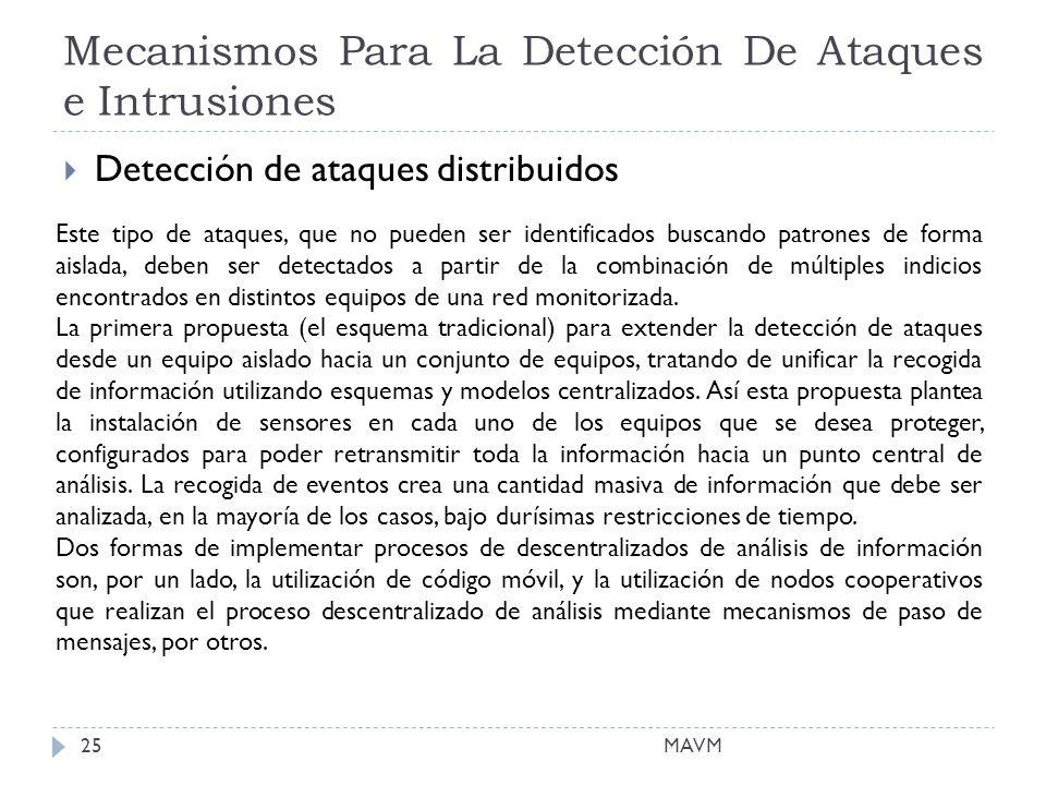 Mecanismos Para La Detección De Ataques e Intrusiones MAVM25 Detección de ataques distribuidos Este tipo de ataques, que no pueden ser identificados buscando patrones de forma aislada, deben ser detectados a partir de la combinación de múltiples indicios encontrados en distintos equipos de una red monitorizada.