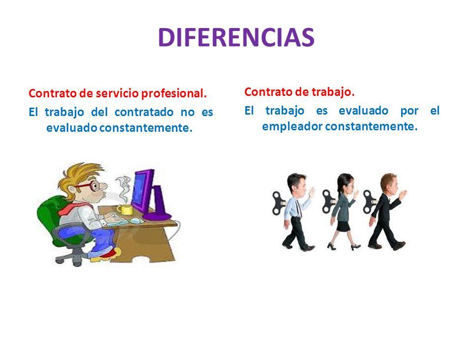 DIFERENCIAS Contrato de servicio profesional. El trabajo del contratado no es evaluado constantemente. Contrato de trabajo. El trabajo es evaluado por