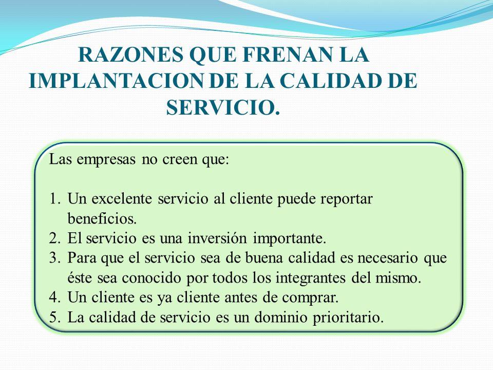 RAZONES QUE FRENAN LA IMPLANTACION DE LA CALIDAD DE SERVICIO. Las empresas no creen que: 1.Un excelente servicio al cliente puede reportar beneficios.