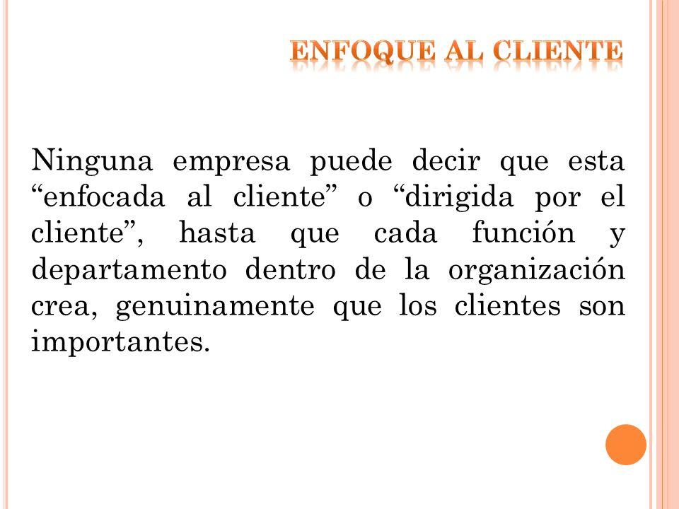 Ninguna empresa puede decir que esta enfocada al cliente o dirigida por el cliente, hasta que cada función y departamento dentro de la organización cr