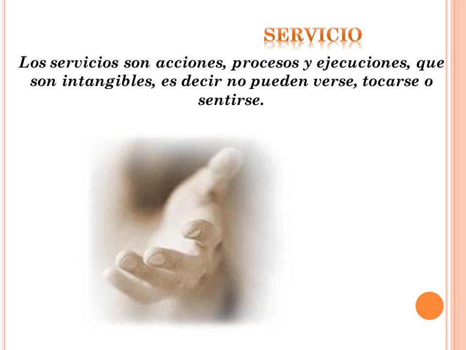 Los servicios son acciones, procesos y ejecuciones, que son intangibles, es decir no pueden verse, tocarse o sentirse.